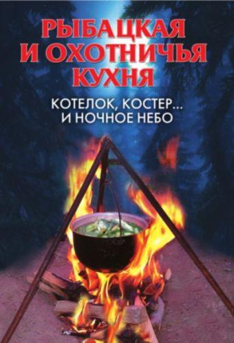 Рыбацкая и охотничья кухня.Котелок,костер... и ночное небо Нестерова А.В.
