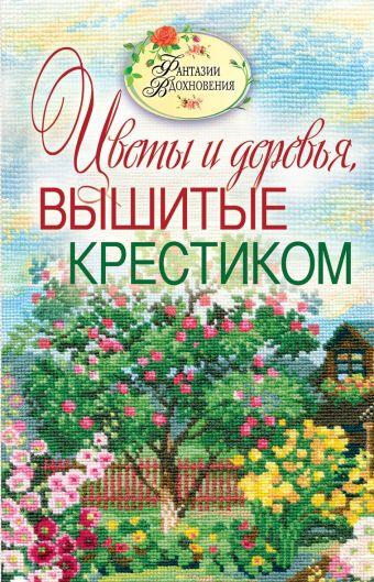 Вышитые пейзажи. Цветы и деревья, вышитые крестиком Ращупкина С.Ю.