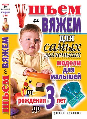 Шьем и вяжем для самых маленьких. Модели для малышей от рождения до 3-х лет Хворостухина С.А.