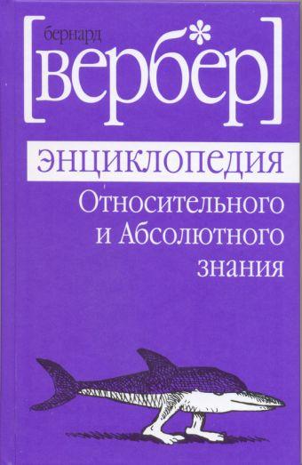 Энциклопедия относительного и абсолютного знания Вербер Б.