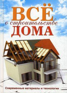 Серикова Г.А. - Все о строительстве дома. Современные материалы и технологии обложка книги