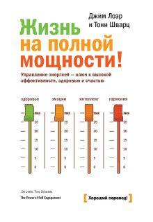 Лоэр Д.; Шварц Т. - Жизнь на полной мощности. Управление энергией — ключ к высокой эффективности, здоровью и счастью обложка книги