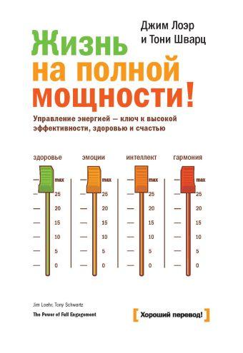 Жизнь на полной мощности. Управление энергией — ключ к высокой эффективности, здоровью и счастью Лоэр Д.; Шварц Т.