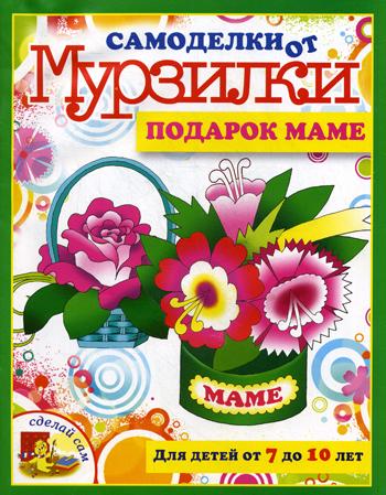 Подарок маме.Для детей от 7 до 10 лет Коваленко М.