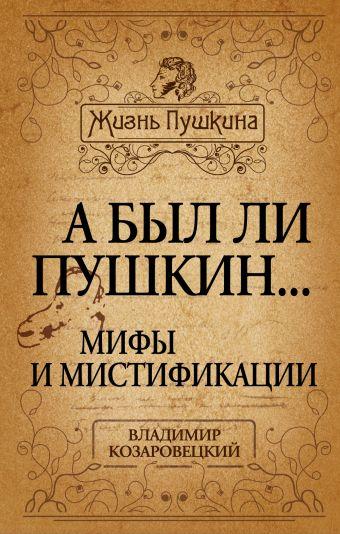 А был ли Пушкин... Мифы и мистификации Козаровецкий В.А.