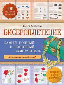 Белякова О.В. - Бисероплетение. Самый полный и понятный самоучитель обложка книги