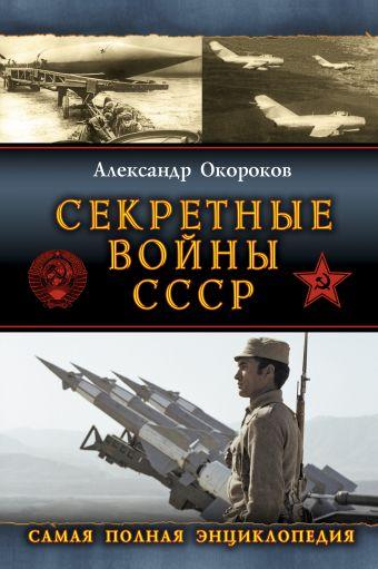Секретные войны СССР. Самая полная энциклопедия Окороков А.В.