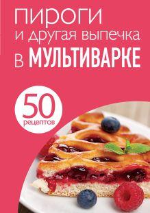 - 50 рецептов. Пироги и другая выпечка в мультиварке обложка книги