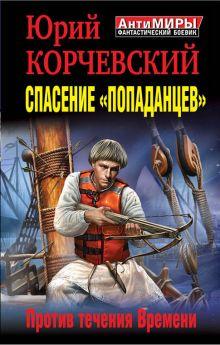Корчевский Ю.Г. - Спасение «попаданцев». Против течения Времени обложка книги