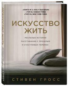 Гросс С. - Искусство жить. Реальные истории расставания с прошлым и счастливых перемен обложка книги