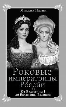 Пазин М.С. - Роковые императрицы России. От Екатерины I до Екатерины Великой обложка книги