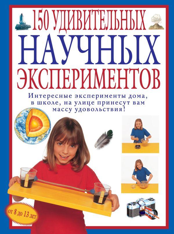 150 удивительных научных экспериментов Окслэйд К.