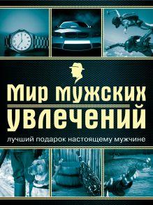 Гальчук А.П. - Мир мужских увлечений. Лучший подарок настоящему мужчине обложка книги