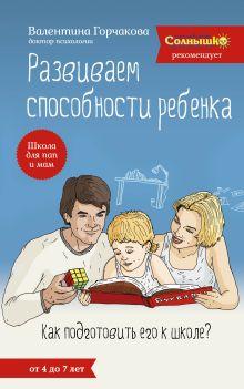 Горчакова В.Г. - Развиваем способности ребенка. Как подготовить его к школе? От 4 до 7 лет обложка книги