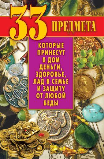33 предмета, которые принесут в дом деньги, здоровье, лад в семье и защиту от любой беды Зайцев В.Б.