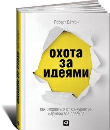 Саттон Р. - Охота за идеями: Как оторваться от конкурентов, нарушая все правила (обложка) обложка книги