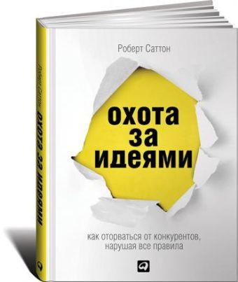 Охота за идеями: Как оторваться от конкурентов, нарушая все правила (обложка) Саттон Р.