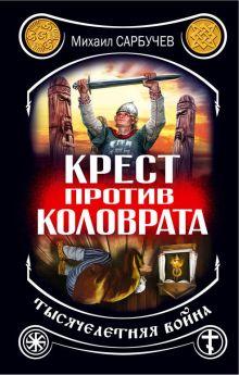 Сарбучев М. - Крест против Коловрата – тысячелетняя война обложка книги