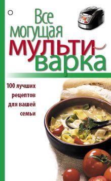 - Все могущая мультиварка. 100 лучших рецептов для вашей семьи обложка книги
