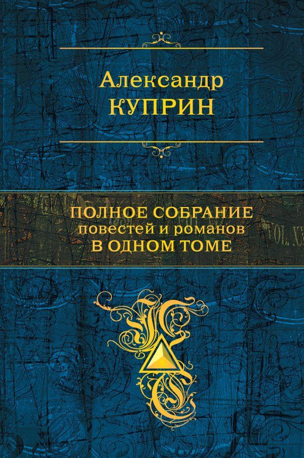 Полное собрание повестей и романов в одном томе Куприн А.И.