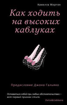 Мортон К. - Как ходить на высоких каблуках (Секреты модного стиля от успешных журналов) обложка книги