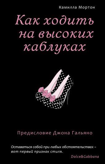 Как ходить на высоких каблуках (Секреты модного стиля от успешных журналов) Мортон К.