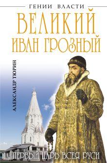 Тюрин А.В. - Великий Иван Грозный. Первый царь всея Руси обложка книги