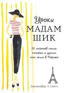 Дженнифер Л. Скотт - Уроки мадам Шик. 20 секретов стиля, которые я узнала, пока жила в Париже обложка книги