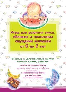 - Игры для развития вкуса, обоняния и тактильных ощущений малышей от 0 до 2 лет обложка книги