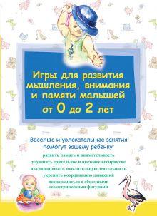 - Игры для развития мышления, внимания и памяти малышей от 0 до 2 лет обложка книги