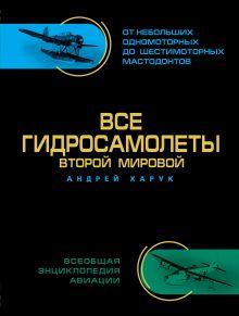 Обложка Все гидросамолеты Второй Мировой. Иллюстрированная цветная энциклопедия Андрей Харук