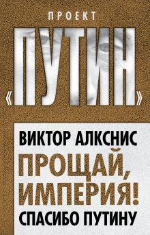 Алкснис В.И. - Прощай, империя! Спасибо Путину обложка книги