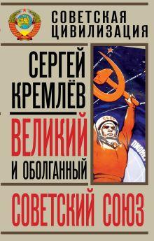 Кремлёв С. - Великий и оболганный Советский Союз. 22 антимифа о советской цивилизации обложка книги