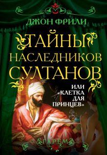 Фрили Дж. - Тайны наследников султанов, или Клетка для принцев обложка книги