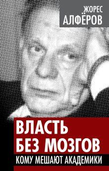 Алферов Ж.И. - Власть без мозгов. Кому мешают академики обложка книги