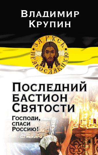 Последний бастион Святости. Господи, спаси Россию! Крупин В.Н.