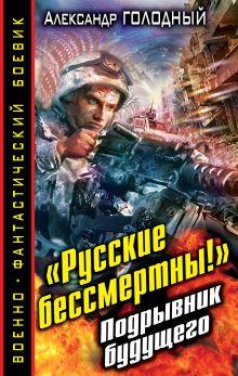 Голодный А.В. - «Русские бессмертны!» Подрывник будущего обложка книги
