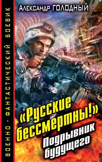 «Русские бессмертны!» Подрывник будущего Голодный А.В.