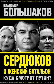 Большаков В.В. - Сердюков и женский батальон. Куда смотрит Путин? обложка книги
