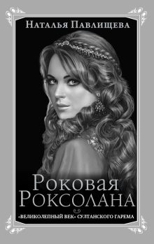 Роковая Роксолана. «Великолепный век» султанского гарема обложка книги