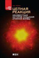 Цепная реакция: Неизвестная история создания атомной бомбы