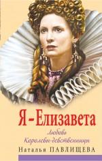 Я - Елизавета. Любовь Королевы-девственницы Павлищева Н.П.