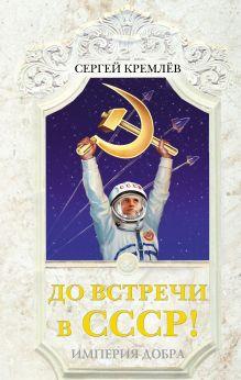Кремлёв С. - До встречи в СССР! Империя Добра обложка книги