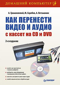 Как перенести видео и аудио с кассет на CD и DVD. 2-е изд.. Громаковский А., Скробов М., Ватаманюк А. Громаковский А., Скробов М., Ватаманюк А.