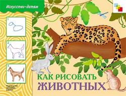 Искусство - детям. Как рисовать животных. Рабочая тетрадь.