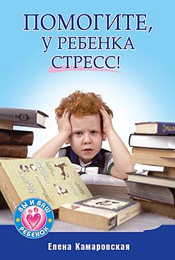 Помогите, у ребенка стресс!. Камаровский Е.В. Камаровский Е.В.