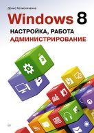Windows 8. Настройка, работа,  администрирование. Д. Колисниченко