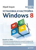 Установка и настройка Windows 8 на 100%. Зозуля Ю.Н.