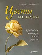 Цветы из шелка. Изысканные аксессуары своими руками. Ракитянская Е.