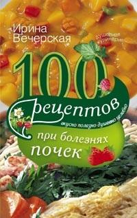 100 рецептов при болезнях почек. Вечерская И. Вечерская И.
